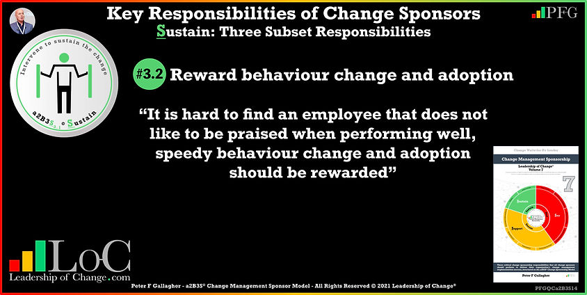 Change Management Sponsorship, Sponsor Communicate Constantly, sponsor Reward behaviour change and adoption, Sponsor It is hard to find an employee that does not like to be praised when performing well, speedy behaviour change and adoption should be rewarded, Peter F Gallagher Change Management Experts Speakers Global Thought Leaders, Peter F Gallagher Change Management Expert Speaker Global Thought Leader, change sponsorship, leadership of change,