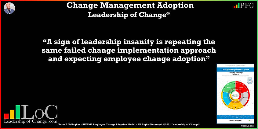 Change Management Adoption Quotes, Change Management Quotes, Peter F Gallagher, A sign of leadership insanity is repeating the same failed change implementation approach and expecting employee change adoption, Peter F Gallagher Change Management Experts, Peter F Gallagher Change Management Speakers, Peter F Gallagher Change Management Global Thought Leaders, change management Adoption book, Leadership of Change, Employee Behaviour Change,