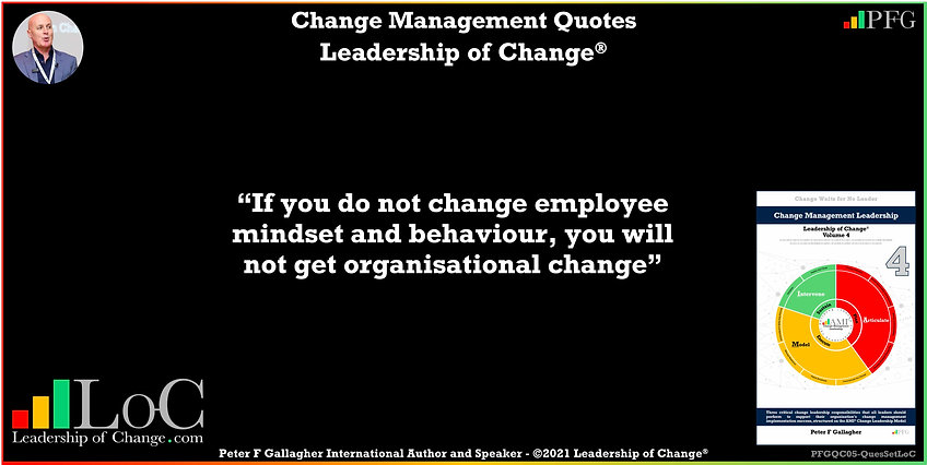 Change Management Quotes, Change Management Quotes Peter F Gallagher, If you do not change employee mindset and behaviour, you will not get organisational change, Peter F Gallagher Change Management Expert Speaker Global Thought Leader, leadership of change, change management handbook, Change Management Leadership, Change Management Quote of the day, Change Management Experts Speakers Global Thought Leaders,