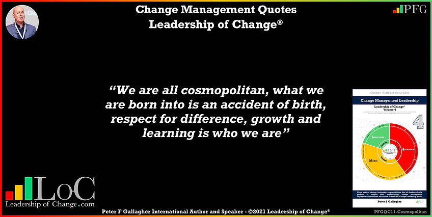 Change Management Quote, Change Management Quotes Peter F Gallagher, we are all cosmopolitan, what we are born into is an accident of birth, respect for difference, growth and learning is who we are, Peter F Gallagher Change Management Expert Speaker Global Thought Leader, leadership of change, change management handbook, Change Management Quote of the day, Change Management Experts Speakers Global Thought Leaders,