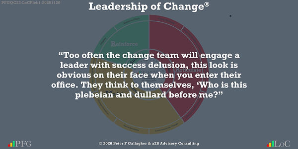 "Change Management Quotes, Change Management Quotes Peter F Gallagher, ""Too often the change team will engage a leader with success delusion, this look is obvious on their face when you enter their office. They think to themselves, 'Who is this plebeian and dullard before me?"" ~ Peter F Gallagher Change, Peter F Gallagher Change Management Expert Speaker and Global Thought Leader,"