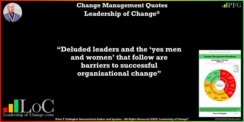 Change Management Quotes, Change Management Quote, Peter F Gallagher, Deluded leaders & the yes men women that follow are barriers to successful change, change management keynote speaker, change management speakers, Change Management Experts, Change Management Global Thought Leaders, Change Management Expert, Change Management Global Thought Leader, change handbook, leadership of change, change management leadership,