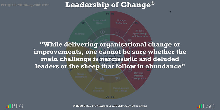 Change Management Quotes, Change Management Quote Peter F Gallagher, while delivering organisational change or improvements, one cannot be sure whether the main challenge is narcissistic and deluded leaders or the sheep that follow in abundance, Peter F Gallagher Change Management Expert Speaker Global Thought Leader, change manager handbook, change management handbook, leadership of change,