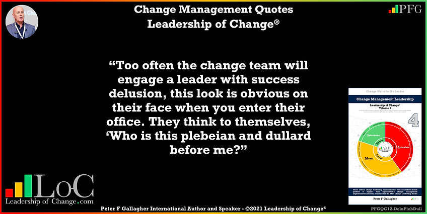 Change Management Quotes, Change Management Quotes Peter F Gallagher, too often the change team will engage a leader with success delusion, this look is obvious on their face when you enter their office. They think to themselves, 'Who is this plebeian and dullard before me? ~ Peter F Gallagher Change, Change Management Quote, Peter F Gallagher Change Management Expert Speaker and Global Thought Leader,