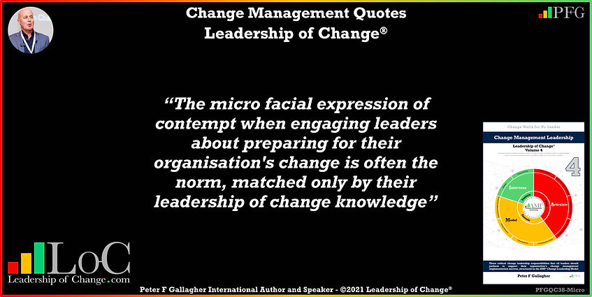 change management quotes, change management quote Peter F Gallagher, the micro facial expression of contempt when engaging leaders about preparing for their organisation's change is often the norm matched only by their leadership of change, Peter F Gallagher change management expert speaker global thought leader, change management experts speakers global thought leaders, leadership of change, change manager handbook,