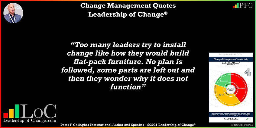change management quote of the day, Change Management Quotes, Change Management Quote Peter F Gallagher, too many leaders try to install change into their organisation like how they would build flat-pack furniture. No plan is followed, some parts are left out and then they wonder why it does not function, Peter F Gallagher Change Management Experts Speakers Global Thought Leaders, change management handbook,