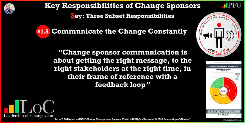 Change Management Sponsorship, Sponsor Communicate Constantly, sponsor communication is about getting the right message, to the right stakeholders at the right time, in their frame of reference with a feedback loop, Peter F Gallagher Change Management Experts Speakers Global Thought Leaders, Peter F Gallagher Change Management Expert Speaker Global Thought Leader, change sponsorship, leadership of change,