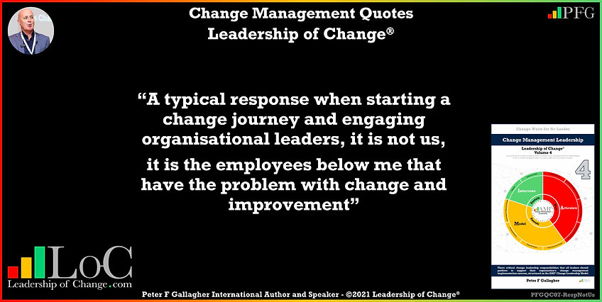 Change Management Quotes, Change Management Quotes Peter F Gallagher, A typical response when starting a change journey and engaging organisational leaders it is not us, it is the employees below me that have the problem with change and improvement, Change Management Quote, Peter F Gallagher Change Management Expert Speaker Global Thought Leader, Change Management Experts Speakers Global Thought Leaders,