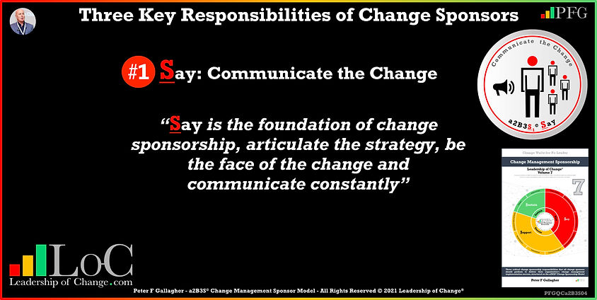 Change Management Sponsorship, Sponsor Say Communicate the change, Sponsor Say is the foundation of change sponsorship articulate the strategy be the face of the change and communicate constantly, Peter F Gallagher Change Management Experts Speakers Global Thought Leaders, Peter F Gallagher Change Management Expert Speaker Global Thought Leader, change sponsorship, leadership of change,