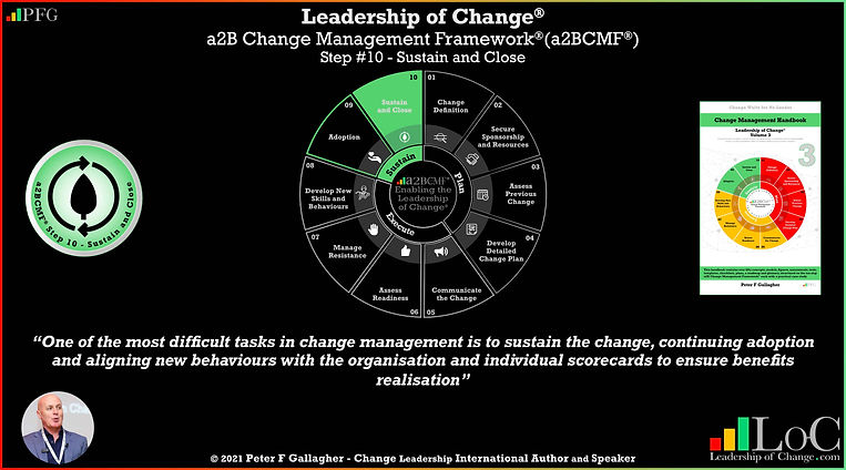 a2BCMF step 10 Close and Sustain, leadership of change, change management framework, change management quote, one of the most difficult tasks in change management is to sustain the change, continuing adoption and aligning new behaviours with the organisation and employee scorecards to ensure benefits realisation, Peter F Gallagher change management expert speaker global thought leader, effective change manager handbook,