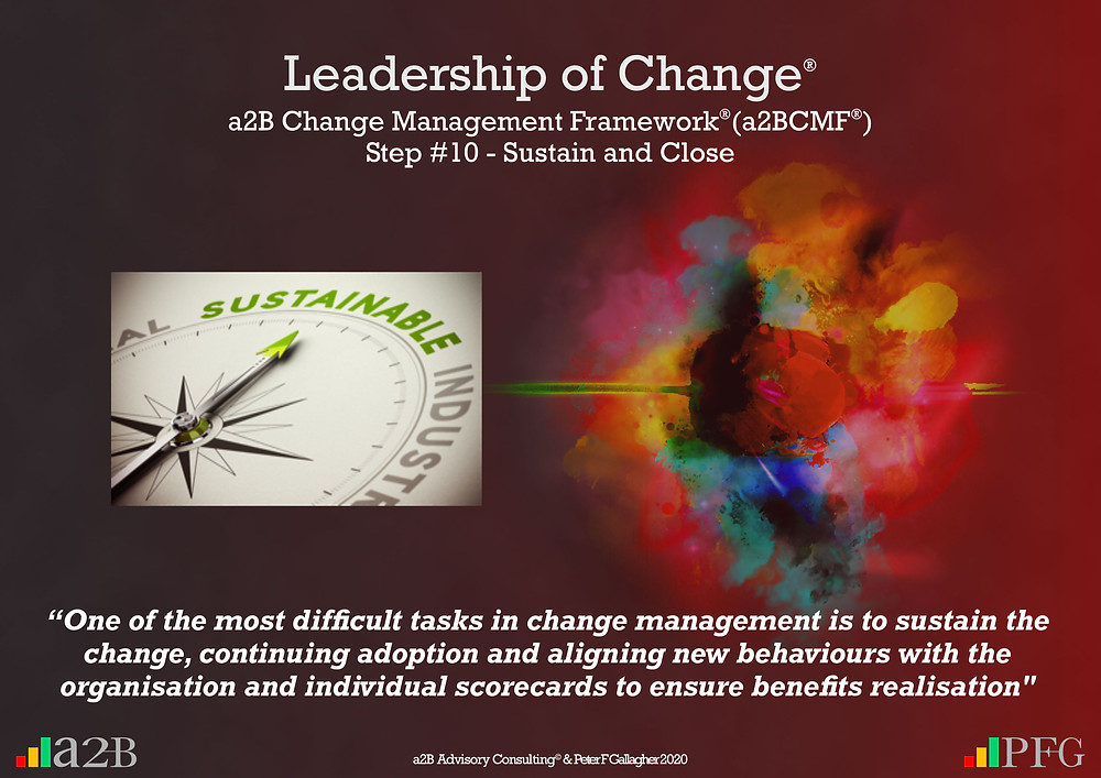 "Change Management, Change Management Sustain and Close, Change Management Framework (a2BCMF) – Step 10, ""One of the most difficult tasks in change management is to sustain the change, continuing adoption and aligning new behaviours with the organisation and individual score cards to ensure benefits realisation"" ~ Peter F Gallagher, Peter F Gallagher, PeterFGallagher.com, Change Management Model, Peter F Gallagher Speaker, a2B Change Management Framework, a2B AUILM, a2B AUILM Employee adoption model, a2BBIS, a2B5R® Employee Behavioural Model, a2B5R, a2BCMF, a2B AUILM, Peter F Gallagher Author of ""The Leadership of Change"", The Leadership of Change – volume 1, The Leadership of Change Fables, #LeadershipOfChange, Enabling the leadership of change, a2B Advisory Consulting, www.a2B.consuling, Peter F Gallagher Change Management Expert, Sarah L Gallagher,"