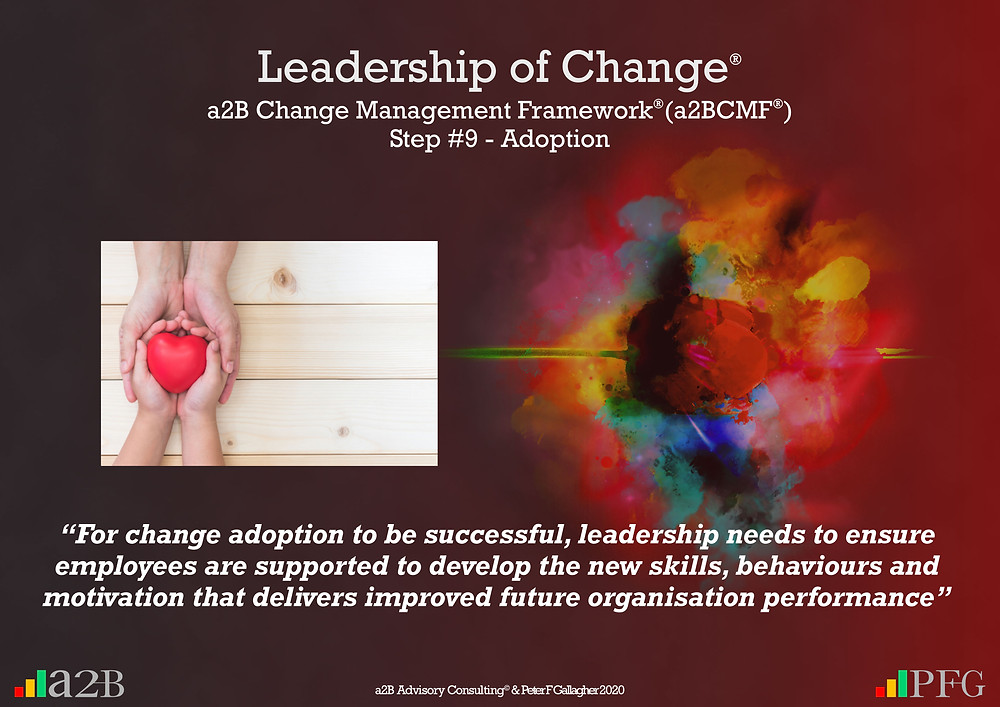 "Change Management Framework® (a2BCMF®) Step #9 Change Management Adoption ""For change adoption to be successful, leadership needs to ensure employees are supported to develop the new skills, behaviours and motivation that delivers improved future organisation performance"" Peter F Gallagher Change Management Expert and Global Thought Leader"