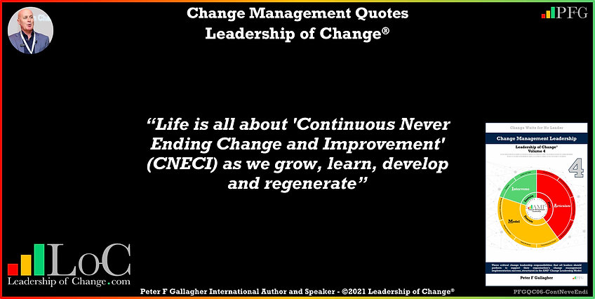 Change Management Quote, Change Management Quotes, Change Management Quotes Peter F Gallagher, Life is all about 'Continuous Never Ending Change and Improvement' (CNECI) as we grow, learn, develop and regenerate, Peter F Gallagher Change Management Expert Speaker and Global Though Leader, Change Management Experts Speakers and Global Though Leaders, leadership of change, change management handbook, change leadership,