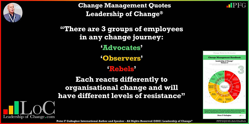 Change Management Quotes, Change Management Quote, Peter F Gallagher, There are 3 groups of employees in any change journey Advocates Observers & Rebel, change management keynote speaker, change management speakers, Change Management Experts, Change Management Global Thought Leaders, Change Management Expert, Change Management Global Thought Leader, change handbook, leadership of change, change management leadership,