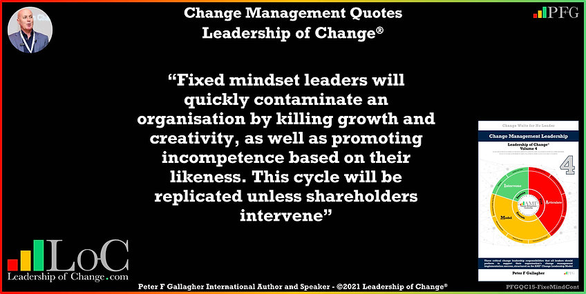 Change Management Quote, Change Management Quotes Peter F Gallagher, Fixed mindset leaders will quickly contaminate an organisation by killing growth and creativity, as well as promoting incompetence based on their likeness. This cycle will be replicated unless shareholders intervene ruthlessly, Change Management Quote, Peter F Gallagher Change Management Expert Speaker Global Thought Leader, leadership of change,