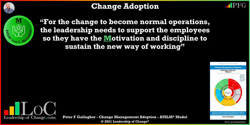 "Change Management Quote Change Adoption, Change Management Quotes, For the change to become normal operations, the leadership needs to support the employees so they have the motivation and discipline to sustain the new way of working"" ~ Peter F Gallagher Change, Peter F Gallagher Change Management Expert Speaker and Global Thought Leader,"