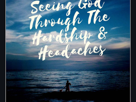 Seeing God Through The Hardships & Headaches