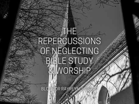 The Repercussions of Neglecting Bible Study & Worship