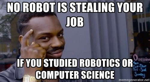 meme: no robot is stealing your job if you studied robotics or computer science.