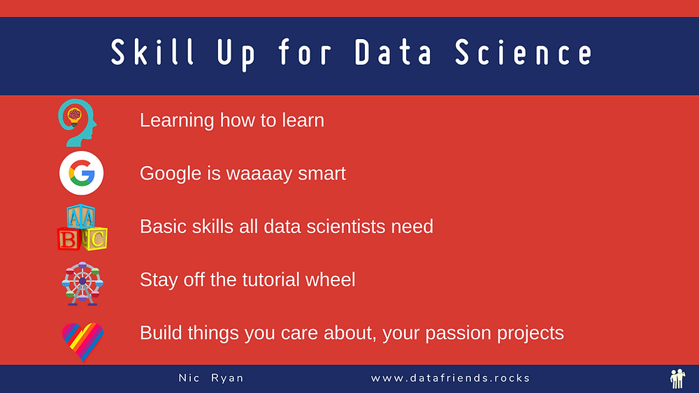 Skill Up for Data Science Summary. Learn how to learn. Google is smart. Basic skills. Tutorial wheel. Passion projects.
