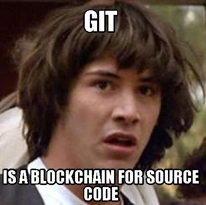 Meme: Git. Is a blockchain for source code.