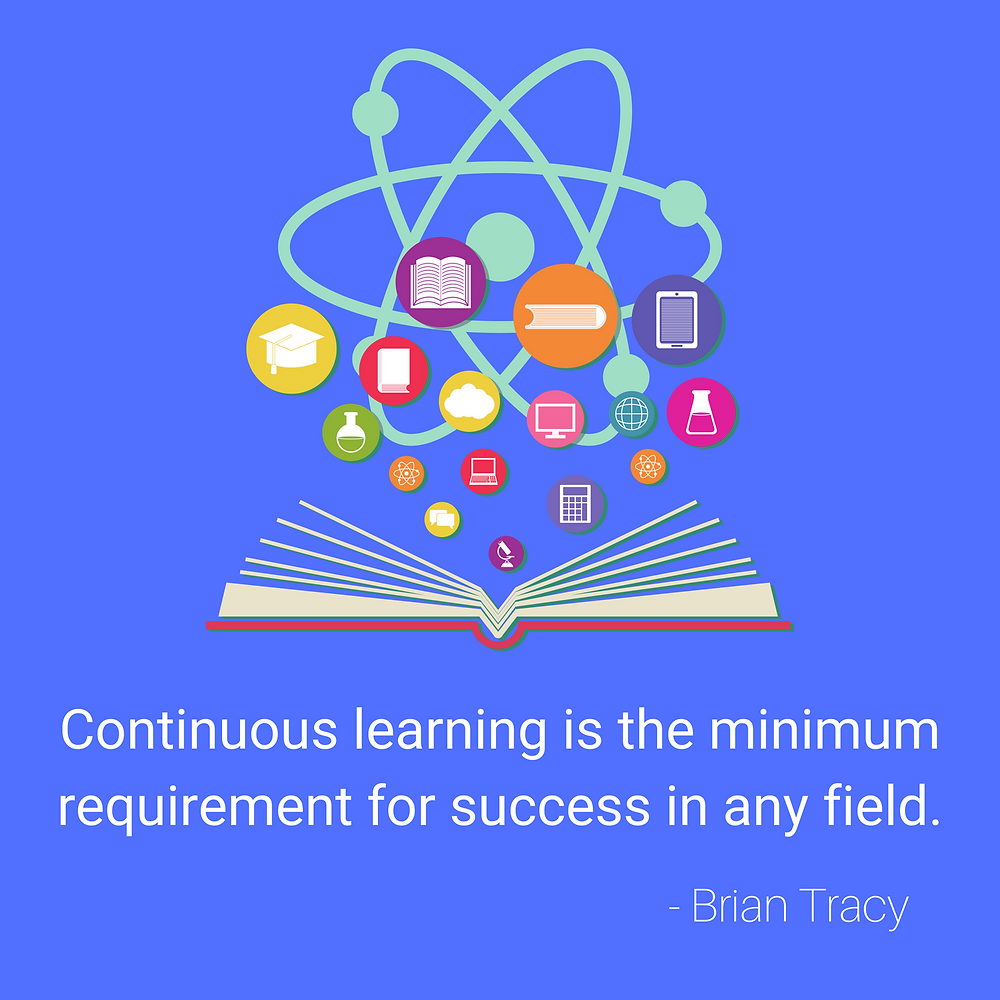 Continuous learning is the minimum requirement for success in any field.