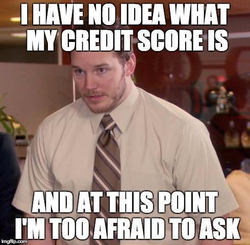 meme: I have no idea what my credit score is