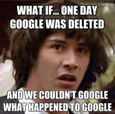 meme: what if one day google was deleted and we couldn't google what happened to google.