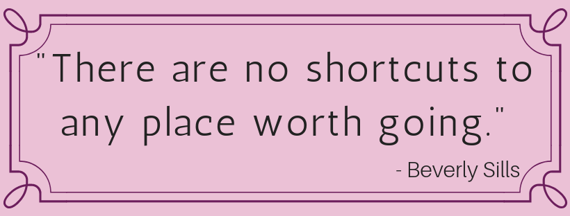 """""""There are no shortcuts to any place worth going"""" Beverly Sills"""