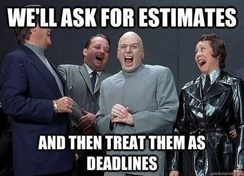 Meme: We'll ask for estimates and then treat them as deadlines
