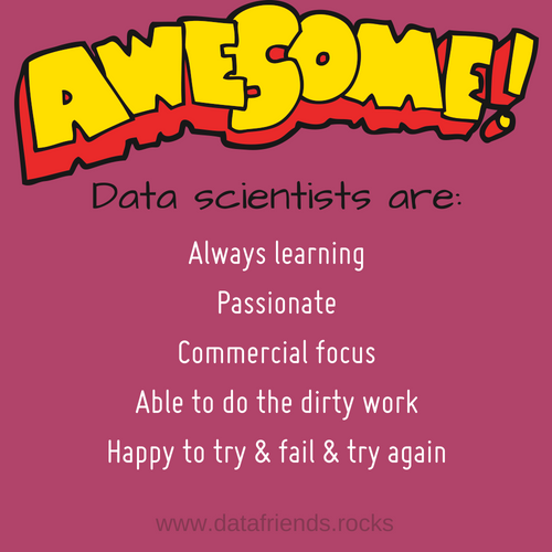 Awesome Data Scientists are: always learning, passionate, commercial focus, able to do the dirty work, happy to try and fail and try again.