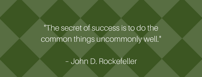 The secret of success is to do the common things uncommonly well.