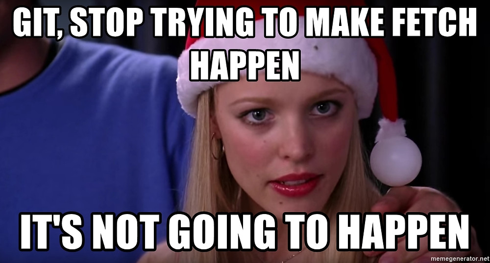 Meme: Git, stop trying to make fetch happen. It's not going to happen.