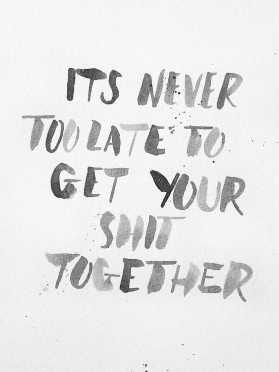 It's never to late to get your sh*t together...