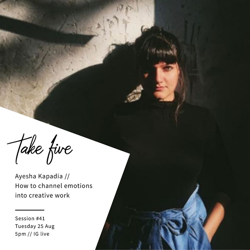 Take Five #41 - How to channel your emotions into creative work w/ Ayesha Kapadia