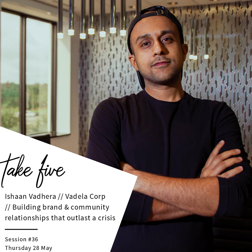Take Five #36 // Building Brand & Community Relationships That Outlast A Crisis w/ Ishaan Vadhera // Vadela