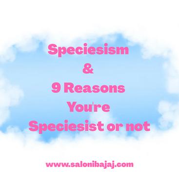 Speciesism & 9 Reasons you're Speciesist or not