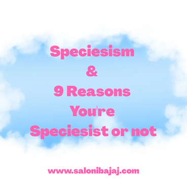 Speciesism & 9 Reasons you're Speciesist or not