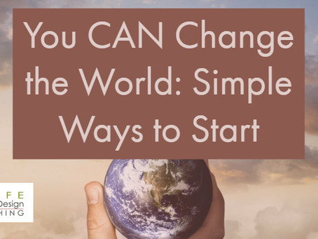 Simple Ways to Change the World and Steps to Get You Started