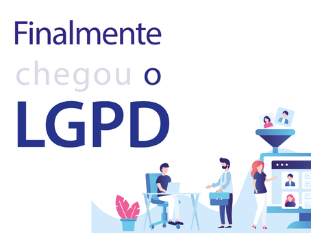 FINALMENTE CHEGOU A LEI GERAL DE PROTEÇÃO DE DADOS!