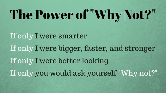 "The Power of ""Why Not?""; think of what's possible"