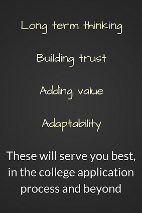 These will serve you best in the college application process and beyond: long term thinking, building trust, adding value, adaptability