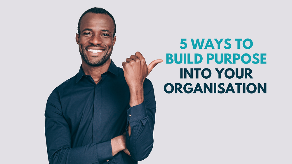 5 ways to build purpose into your organisation