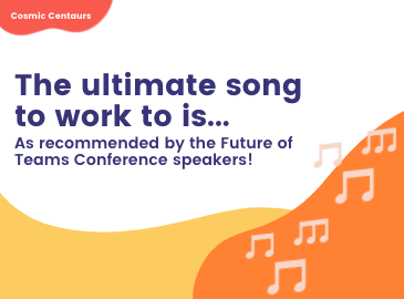 Music to work to according to the Future of Teams Cosmic Conference Speakers