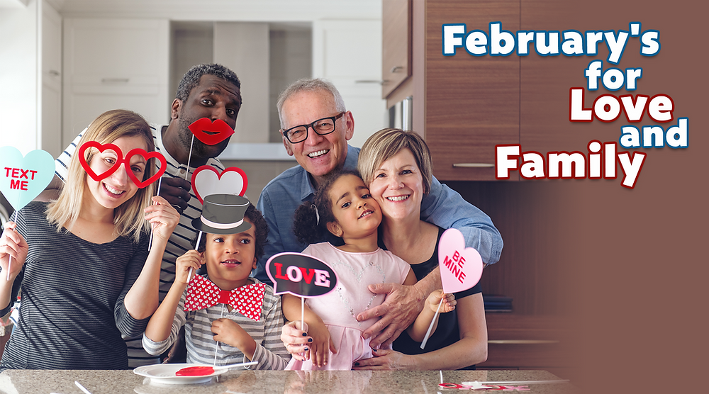 February's for Love and Family February is all about love; there's plenty of fantastic events and holidays centred around love and community. While celebrating has looked a lot different for the past year, our collective determination to keep in touch and keep moving forward has made simple moments of connection all the sweeter. We all need more love in our lives and expressing our appreciation for the people we love can help us feel closer during these social-distanced times.