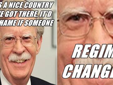 John Bolton wants to regime change the world.