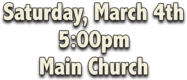 Saturday, March 4th, 5:00pm, Main Church