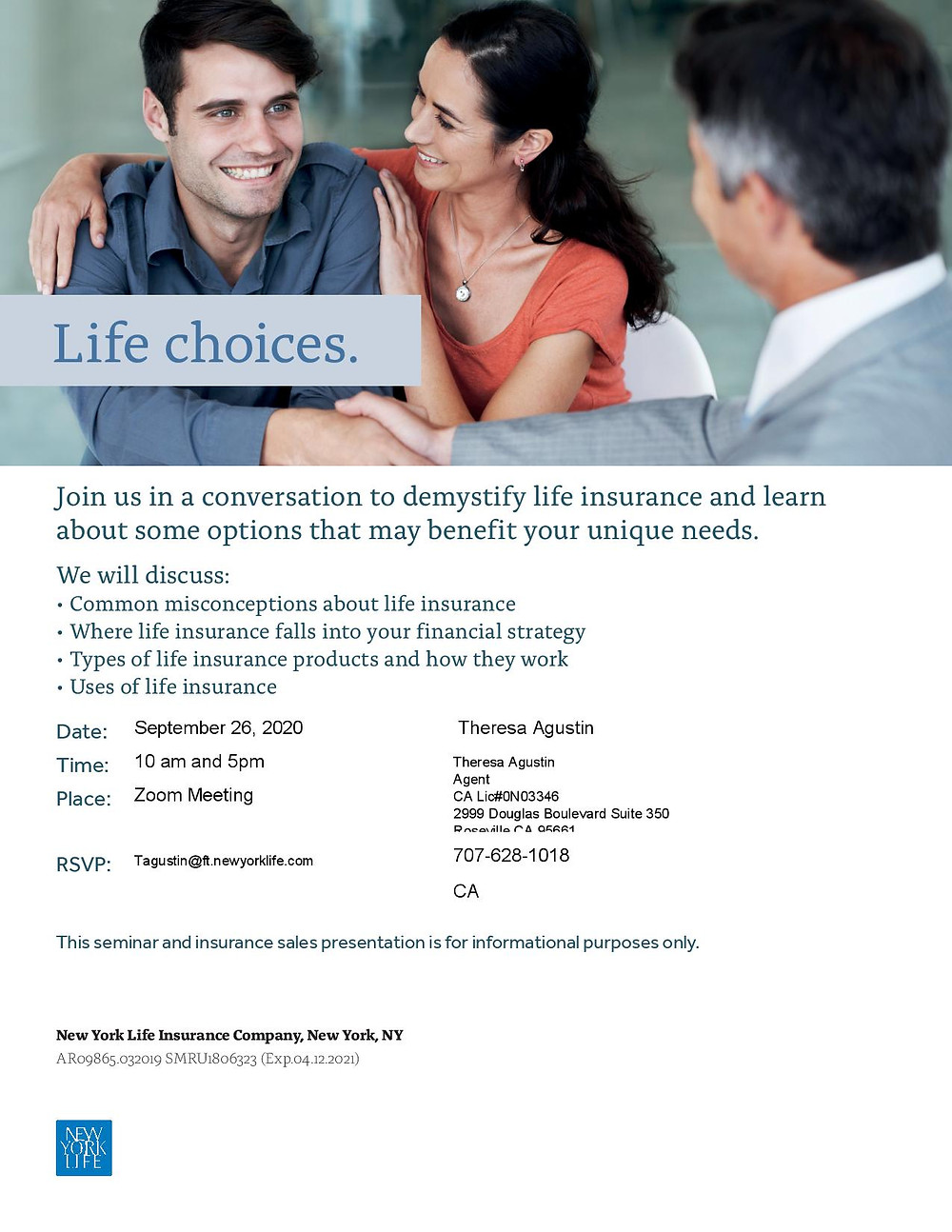 """[Flyer Description:  At the top banner a couple is smiling embracing each other while one person shakes hands with another person. It reads: """"Life choices.""""  On a white background in teal letters reads: Join us in a conversation to demystify life insurance and learn about some options that may benefit your unique needs.  We will discuss: • Common misconceptions about life insurance • Where life insurance falls into your financial strategy • Types of life insurance products and how they work • Uses of life insurance  Date: September 26, 2020  Time:10 am and 5pm.                 Place:Zoom Meeting RSVP:Tagustin@ft.newyorklife.com   Theresa Agustin Theresa Agustin Agent CA Lic#0N03346 2999 Douglas Boulevard Suite 350 Roseville,CA 95661 Tagustin@ft.newyorklife.com 707-628-1018 CA  This seminar and insurance sales presentation is for informational purposes only  New York Life Insurance Company, New York, NY AR09865.032019 SMRU1806323 (Exp.04.12.2021)  at the bottom left corner shows the New York Life logo in blue with white letters.]"""