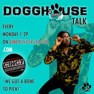 Tune into DOGGHOUSE TALK every Monday @1pm on CINCYUNDERGROUND.COM