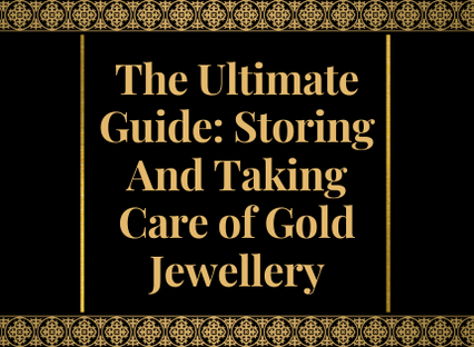 The Ultimate Guide: Storing And Taking Care of Gold Jewellery.